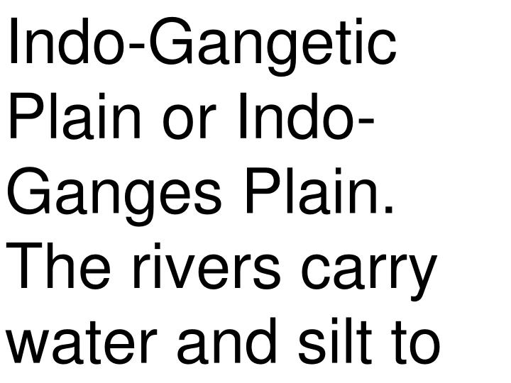 Indo-Gangetic Plain or Indo-Ganges Plain. The rivers carry water and silt to