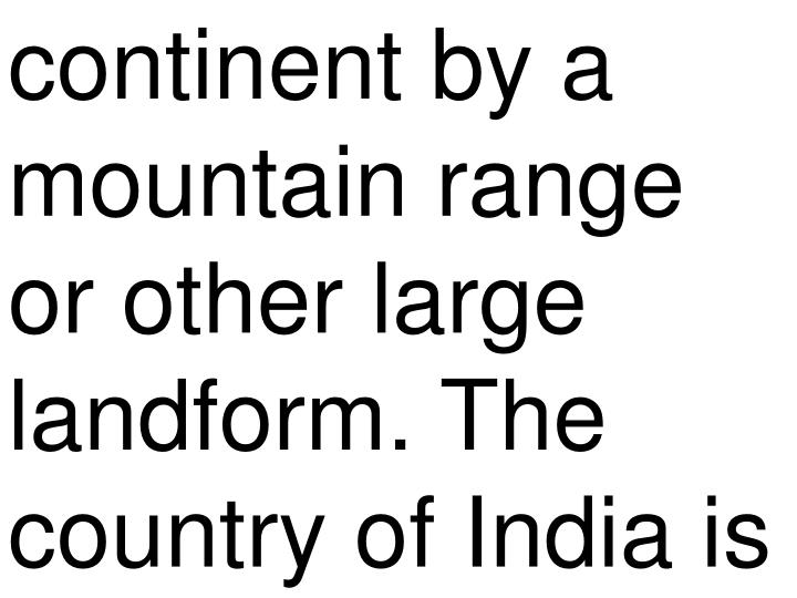 continent by a mountain range or other large landform. The country of India is