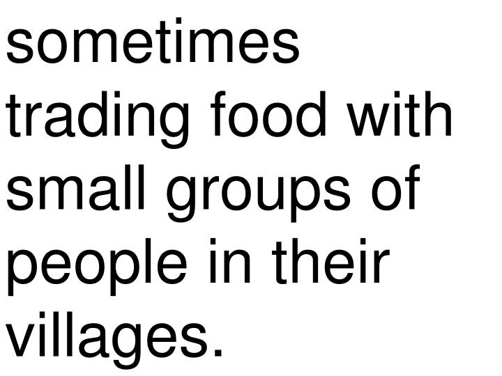 sometimes trading food with small groups of people in their villages.