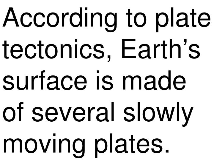 According to plate tectonics, Earth's surface is made of several slowly moving plates.