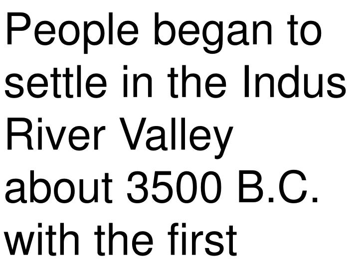 People began to settle in the Indus River Valley about 3500 B.C. with the first