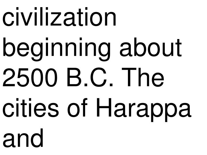 civilization beginning about 2500 B.C. The cities of Harappa and