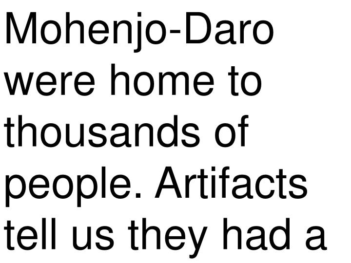 Mohenjo-Daro were home to thousands of people. Artifacts tell us they had a