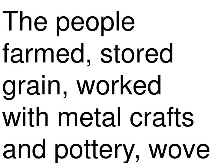 The people farmed, stored grain, worked with metal crafts and pottery, wove