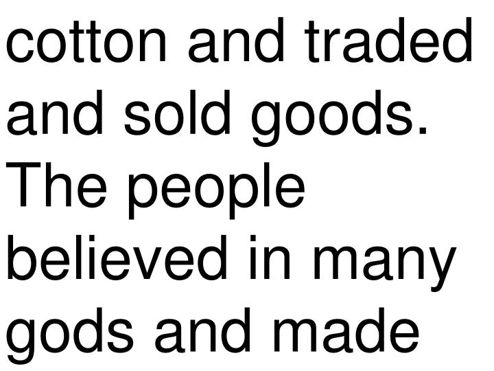 cotton and traded and sold goods. The people believed in many gods and made