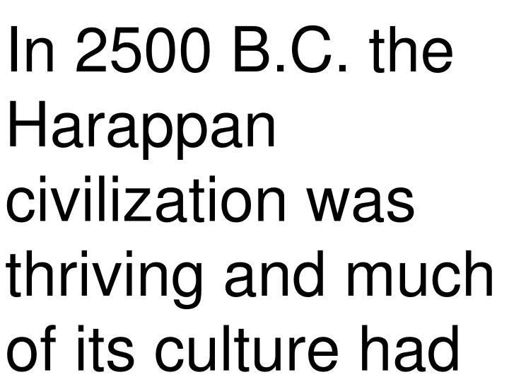 In 2500 B.C. the Harappan civilization was thriving and much of its culture had