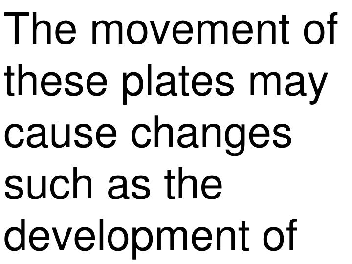 The movement of these plates may cause changes such as the development of