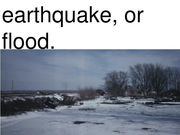 earthquake, or flood.