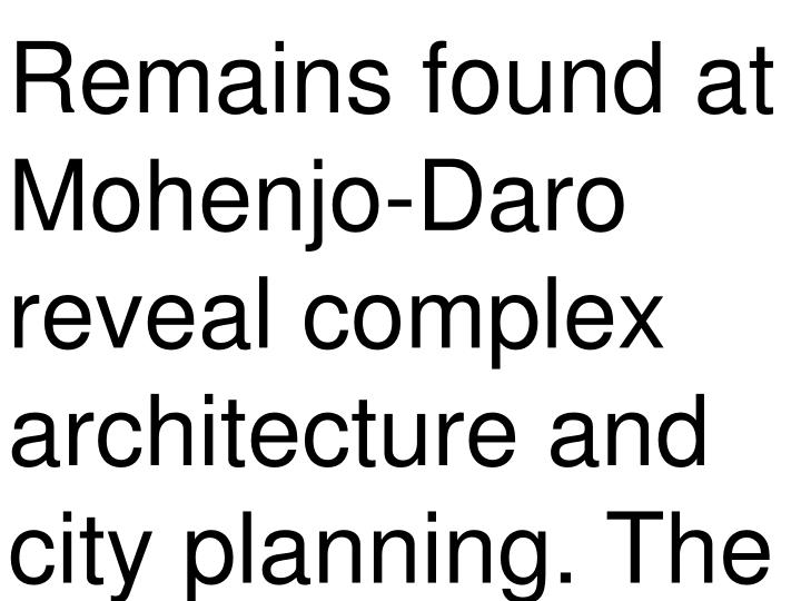 Remains found at Mohenjo-Daro reveal complex architecture and city planning. The