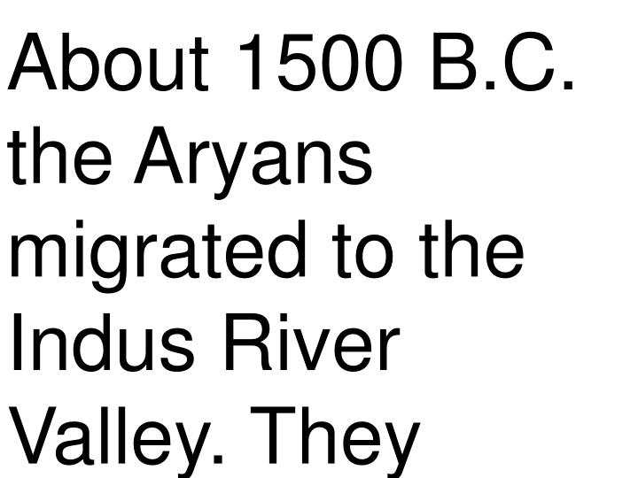 About 1500 B.C. the Aryans migrated to the Indus River Valley. They