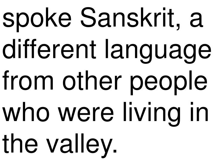 spoke Sanskrit, a different language from other people who were living in the valley.