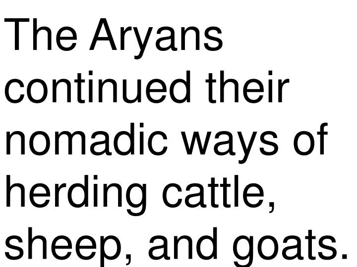 The Aryans continued their nomadic ways of herding cattle, sheep, and goats.