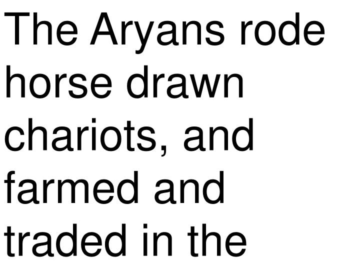 The Aryans rode horse drawn chariots, and farmed and traded in the