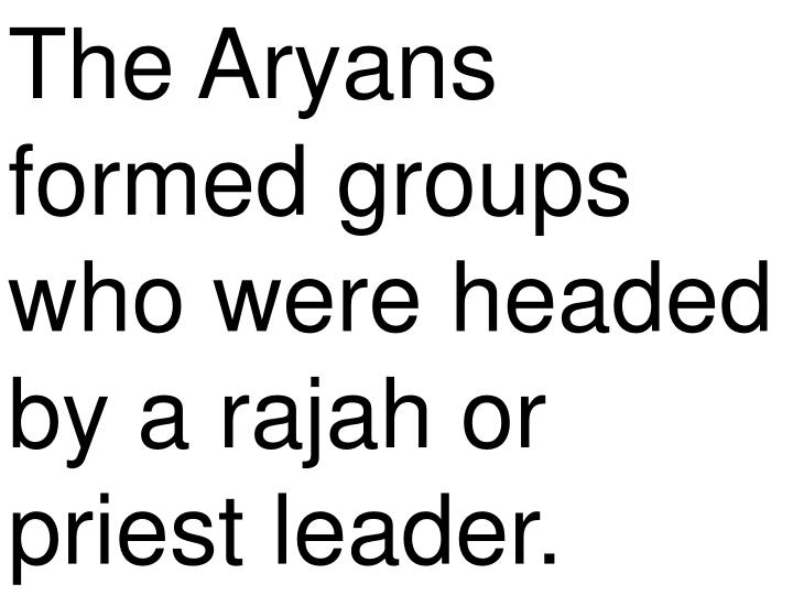 The Aryans formed groups who were headed by a rajah or priest leader.