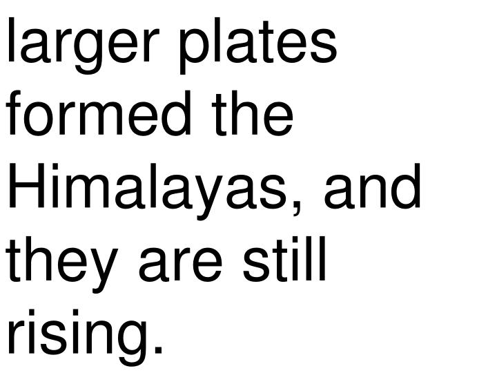 larger plates formed the Himalayas, and they are still rising.