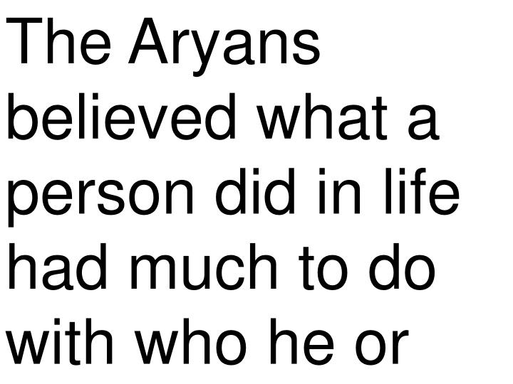 The Aryans believed what a person did in life had much to do with who he or
