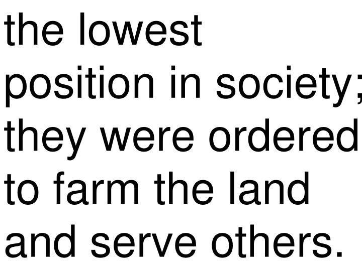 the lowest position in society; they were ordered to farm the land and serve others.