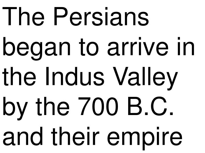 The Persians began to arrive in the Indus Valley by the 700 B.C. and their empire