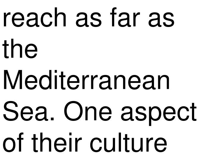 reach as far as  the Mediterranean Sea. One aspect of their culture
