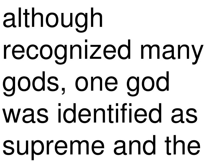 although recognized many gods, one god was identified as supreme and the
