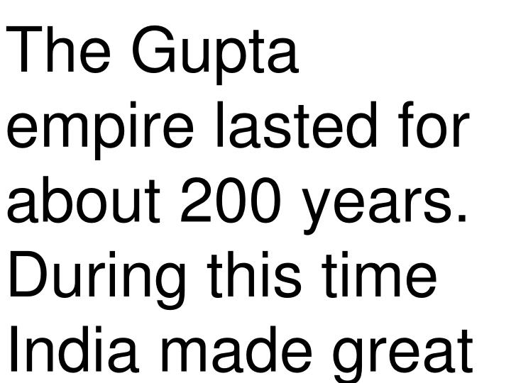 The Gupta empire lasted for about 200 years. During this time India made great