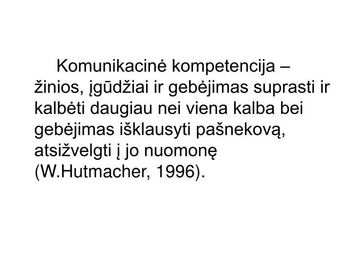 Komunikacinė kompetencija – žinios, įgūdžiai ir gebėjimas suprasti ir kalbėti daugiau nei viena kalba bei gebėjimas išklausyti pašnekovą, atsižvelgti į jo nuomonę (W.Hutmacher, 1996).
