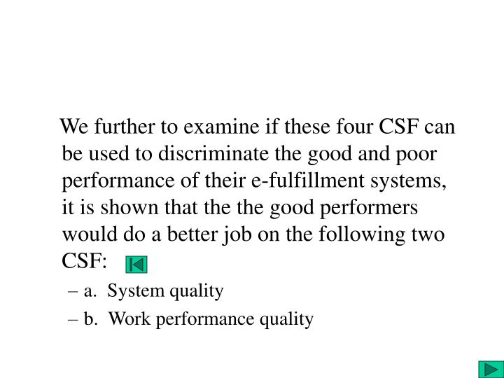 We further to examine if these four CSF can be used to discriminate the good and poor performance of their e-fulfillment systems, it is shown that the the good performers would do a better job on the following two CSF: