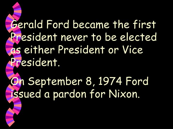 Gerald Ford became the first President never to be elected as either President or Vice President.
