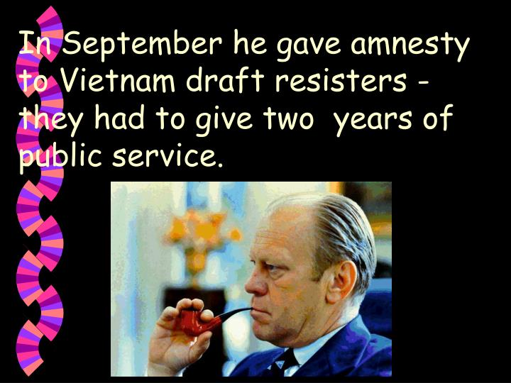 In September he gave amnesty to Vietnam draft resisters - they had to give two  years of public service.