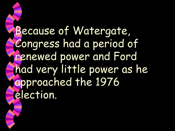 Because of Watergate, Congress had a period of renewed power and Ford had very little power as he approached the 1976 election.