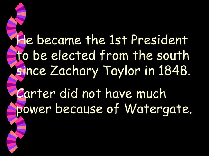 He became the 1st President to be elected from the south since Zachary Taylor in 1848.