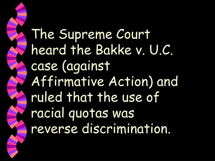 The Supreme Court heard the Bakke v. U.C. case (against Affirmative Action) and ruled that the use of racial quotas was reverse discrimination.