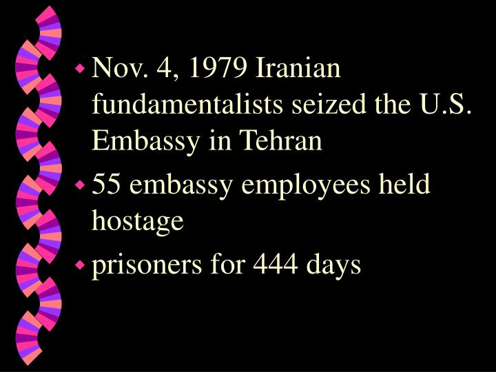 Nov. 4, 1979 Iranian fundamentalists seized the U.S. Embassy in Tehran