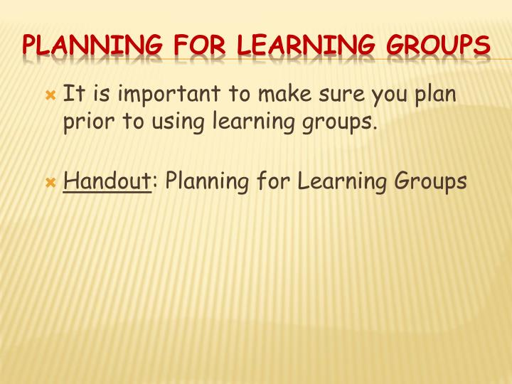 It is important to make sure you plan prior to using learning groups.