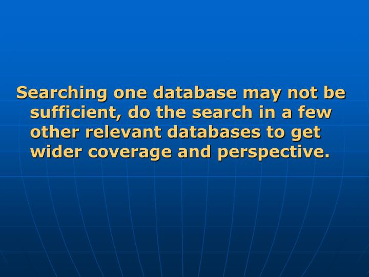 Searching one database may not be sufficient, do the search in a few other relevant databases to get wider coverage and perspective.