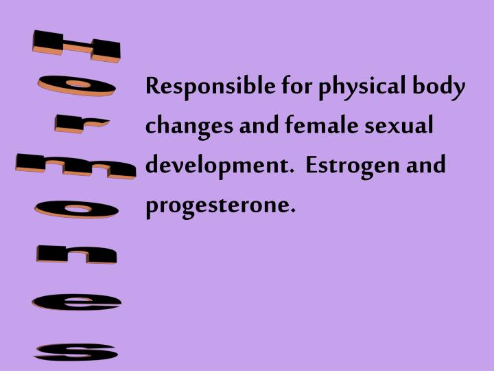 Responsible for physical body changes and female sexual development.  Estrogen and progesterone.