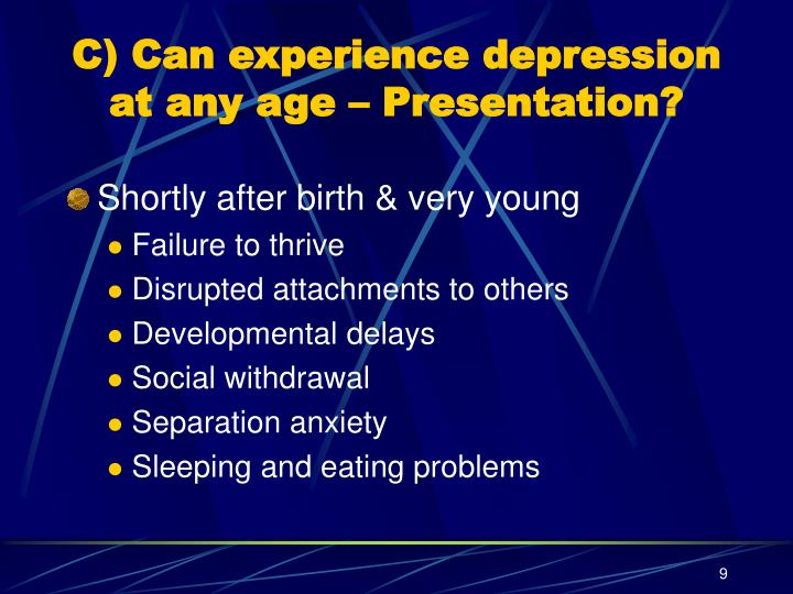 C) Can experience depression at any age – Presentation?