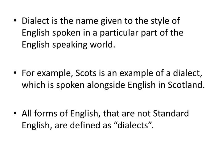 Dialect is the name given to the style of English spoken in a particular part of the English speaking world.