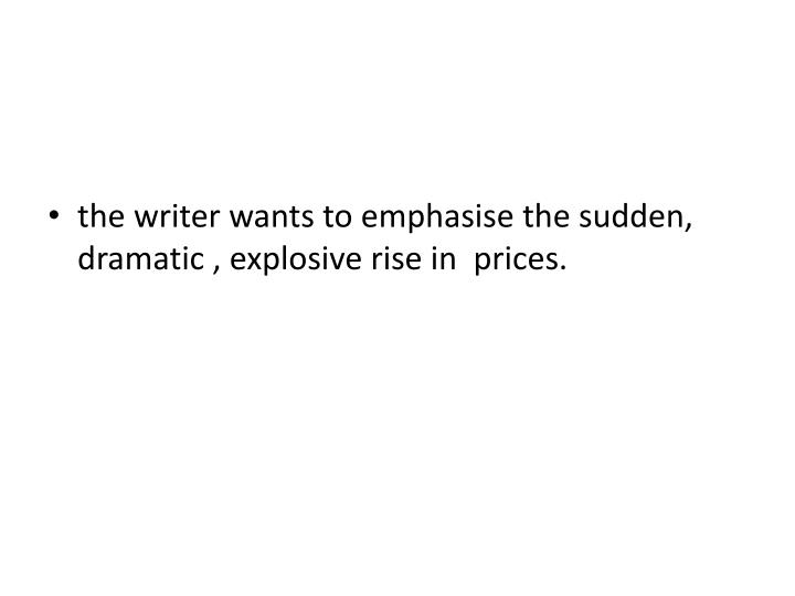 the writer wants to emphasise the sudden, dramatic , explosive rise in  prices.