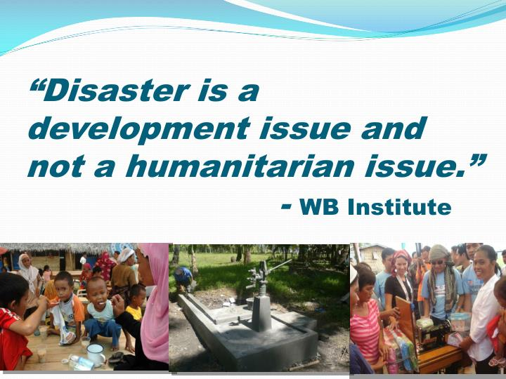 Disaster is a development issue and not a humanitarian issue wb institute