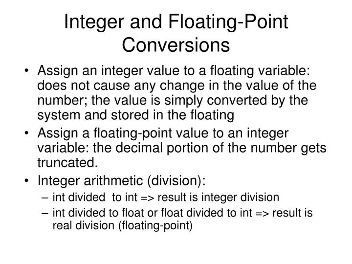 Assign an integer value to a floating variable: does not cause any change in the value of the number; the value is simply converted by the system and stored in the floating