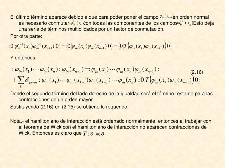 El último término aparece debido a que para poder poner el campo          en orden normal es necesario conmutar          con todas las componentes de los campos         . Esto deja una serie de términos multiplicados por un factor de conmutación.