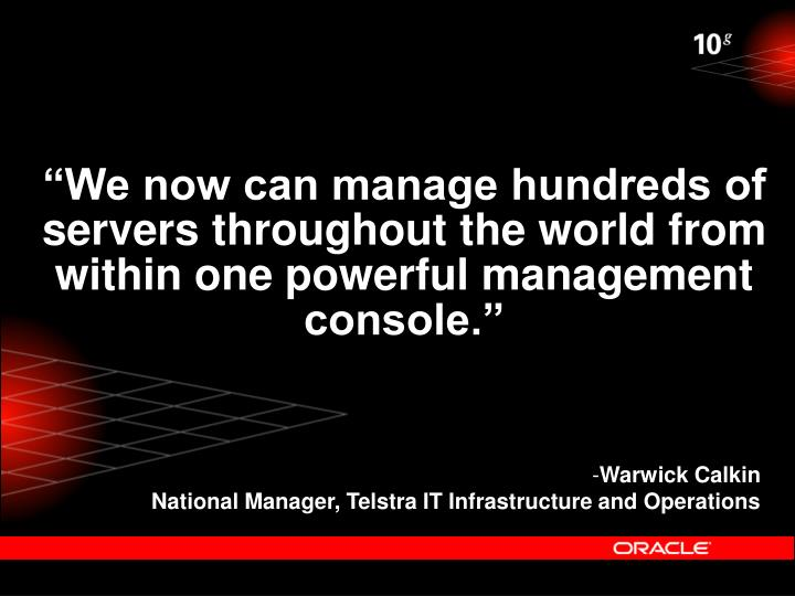 """We now can manage hundreds of servers throughout the world from within one powerful management console."""