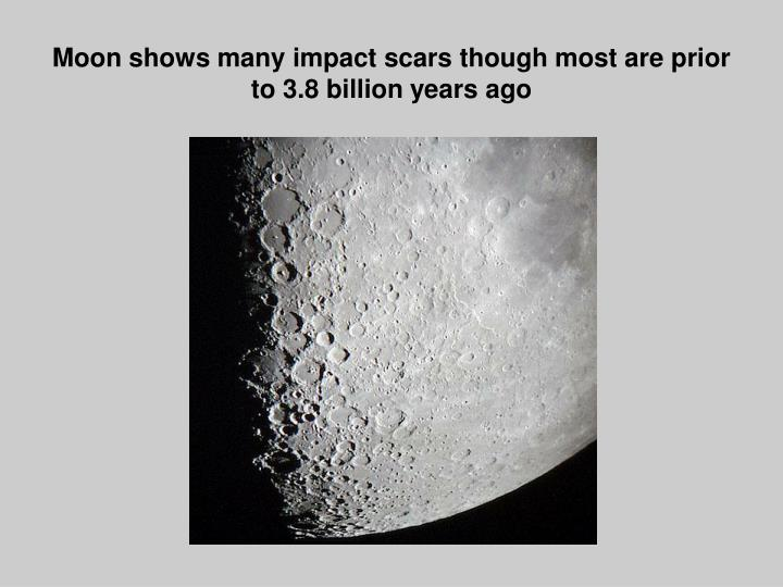 Moon shows many impact scars though most are prior to 3 8 billion years ago