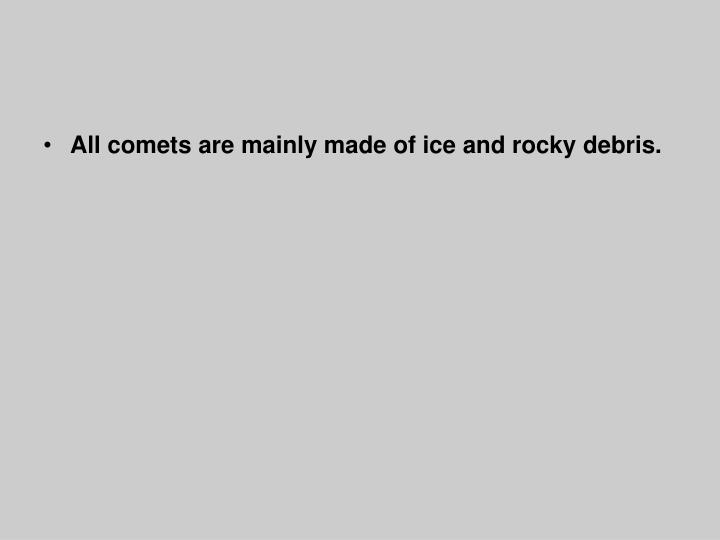 All comets are mainly made of ice and rocky debris.