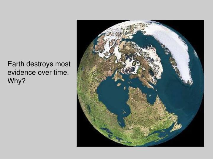 Earth destroys most evidence over time.