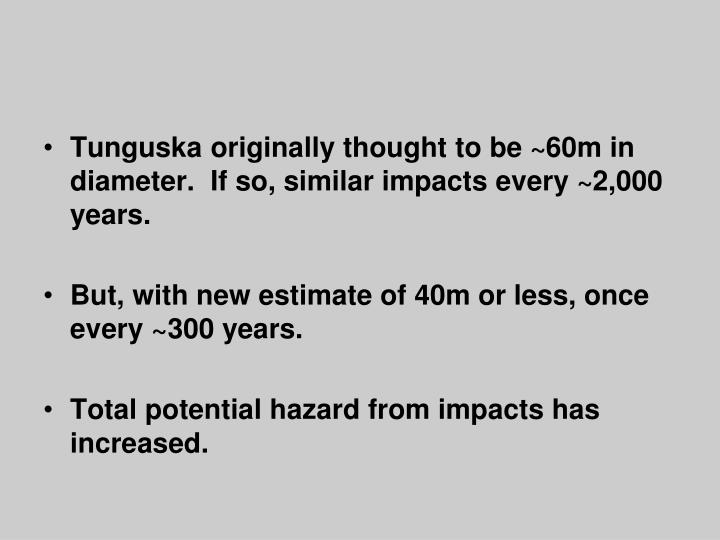 Tunguska originally thought to be ~60m in diameter.  If so, similar impacts every ~2,000 years.