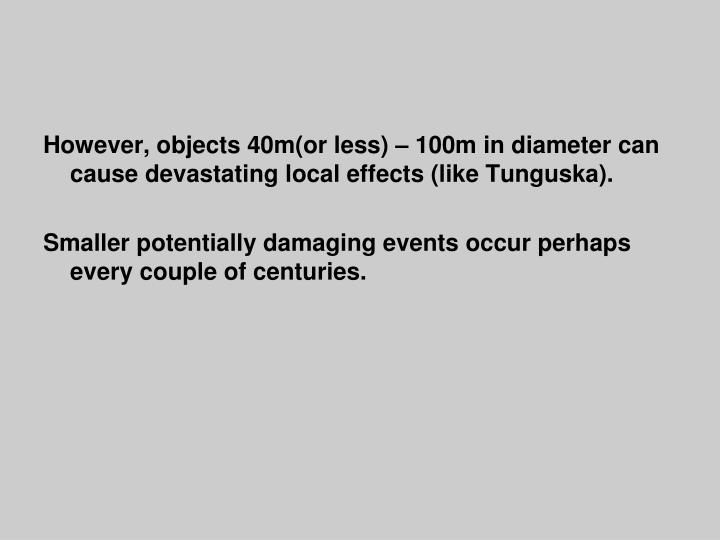 However, objects 40m(or less) – 100m in diameter can cause devastating local effects (like Tunguska).