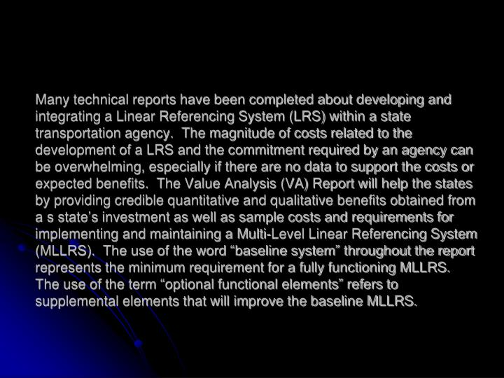 "Many technical reports have been completed about developing and integrating a Linear Referencing System (LRS) within a state transportation agency.  The magnitude of costs related to the development of a LRS and the commitment required by an agency can be overwhelming, especially if there are no data to support the costs or expected benefits.  The Value Analysis (VA) Report will help the states by providing credible quantitative and qualitative benefits obtained from a s state's investment as well as sample costs and requirements for implementing and maintaining a Multi-Level Linear Referencing System (MLLRS).  The use of the word ""baseline system"" throughout the report represents the minimum requirement for a fully functioning MLLRS.  The use of the term ""optional functional elements"" refers to supplemental elements that will improve the baseline MLLRS."