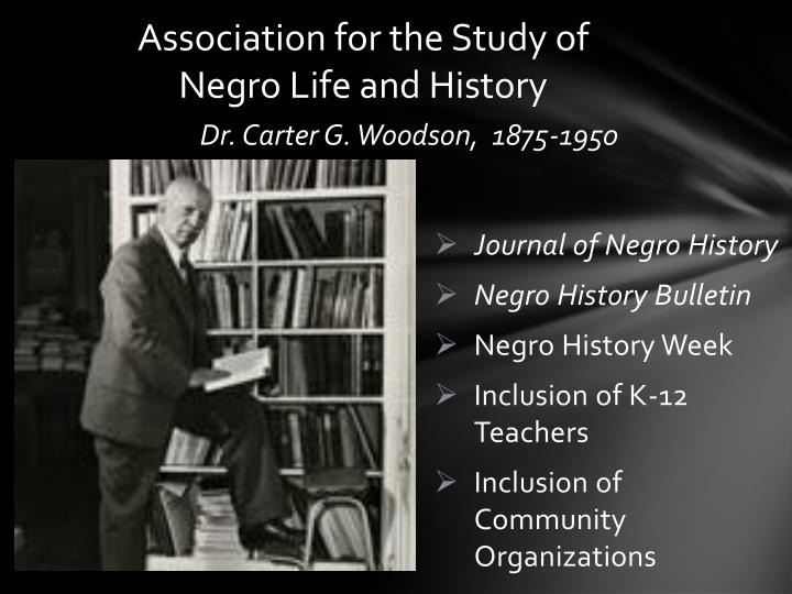 the life and contributions of dr carter g woodson Dr carter g woodson dedicated his life to the research and father of black history' open for tours in african-americans and their contributions to.